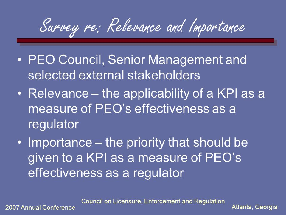 Atlanta, Georgia 2007 Annual Conference Council on Licensure, Enforcement and Regulation Survey re: Relevance and Importance PEO Council, Senior Management and selected external stakeholders Relevance – the applicability of a KPI as a measure of PEO's effectiveness as a regulator Importance – the priority that should be given to a KPI as a measure of PEO's effectiveness as a regulator