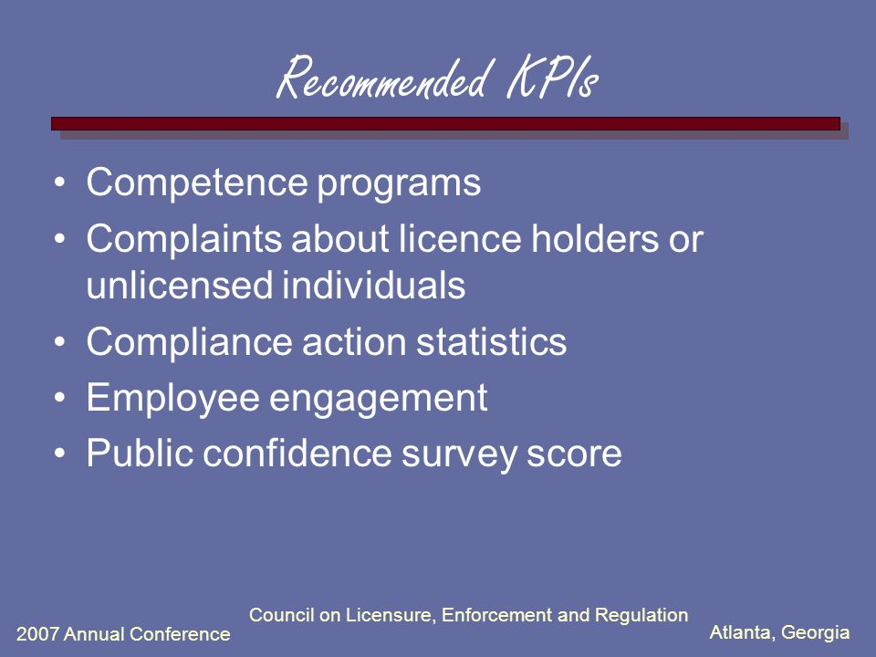 Atlanta, Georgia 2007 Annual Conference Council on Licensure, Enforcement and Regulation Recommended KPIs Competence programs Complaints about licence holders or unlicensed individuals Compliance action statistics Employee engagement Public confidence survey score