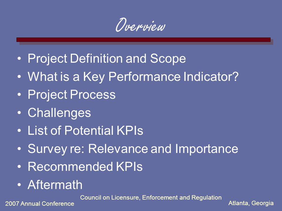 Atlanta, Georgia 2007 Annual Conference Council on Licensure, Enforcement and Regulation Overview Project Definition and Scope What is a Key Performance Indicator.