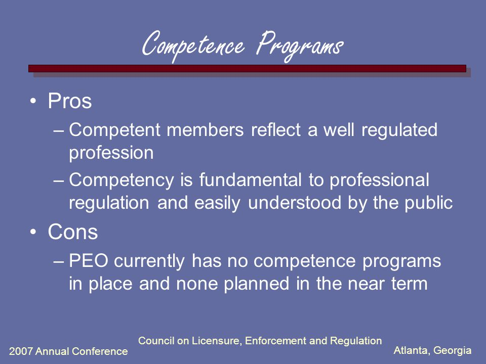 Atlanta, Georgia 2007 Annual Conference Council on Licensure, Enforcement and Regulation Competence Programs Pros –Competent members reflect a well regulated profession –Competency is fundamental to professional regulation and easily understood by the public Cons –PEO currently has no competence programs in place and none planned in the near term