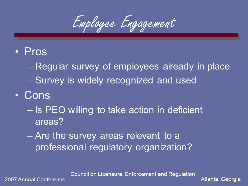 Atlanta, Georgia 2007 Annual Conference Council on Licensure, Enforcement and Regulation Employee Engagement Pros –Regular survey of employees already in place –Survey is widely recognized and used Cons –Is PEO willing to take action in deficient areas.