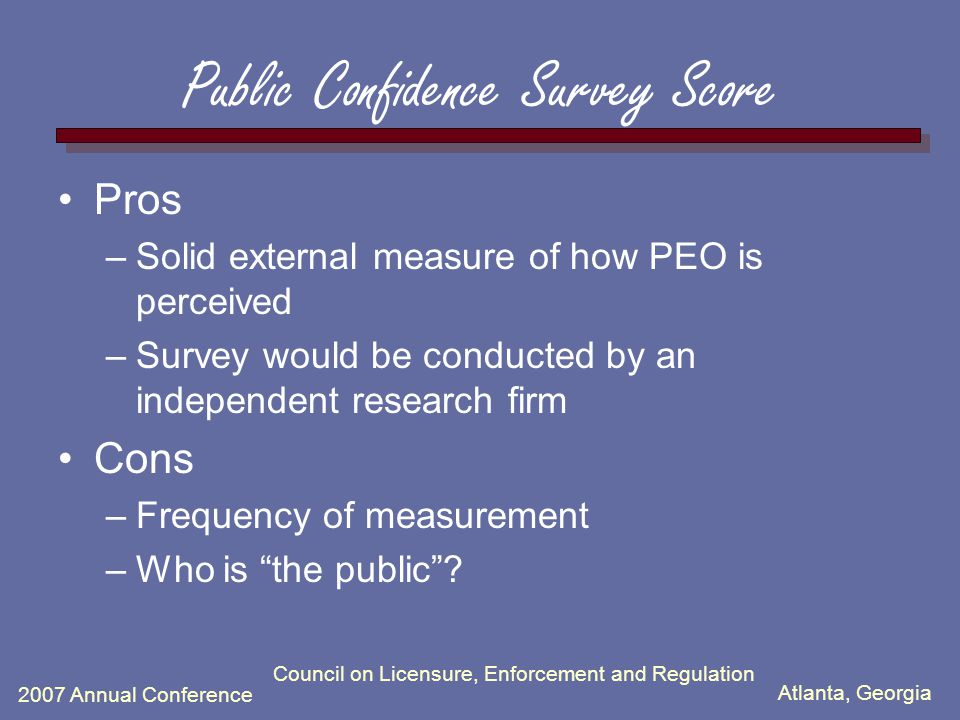 Atlanta, Georgia 2007 Annual Conference Council on Licensure, Enforcement and Regulation Public Confidence Survey Score Pros –Solid external measure of how PEO is perceived –Survey would be conducted by an independent research firm Cons –Frequency of measurement –Who is the public