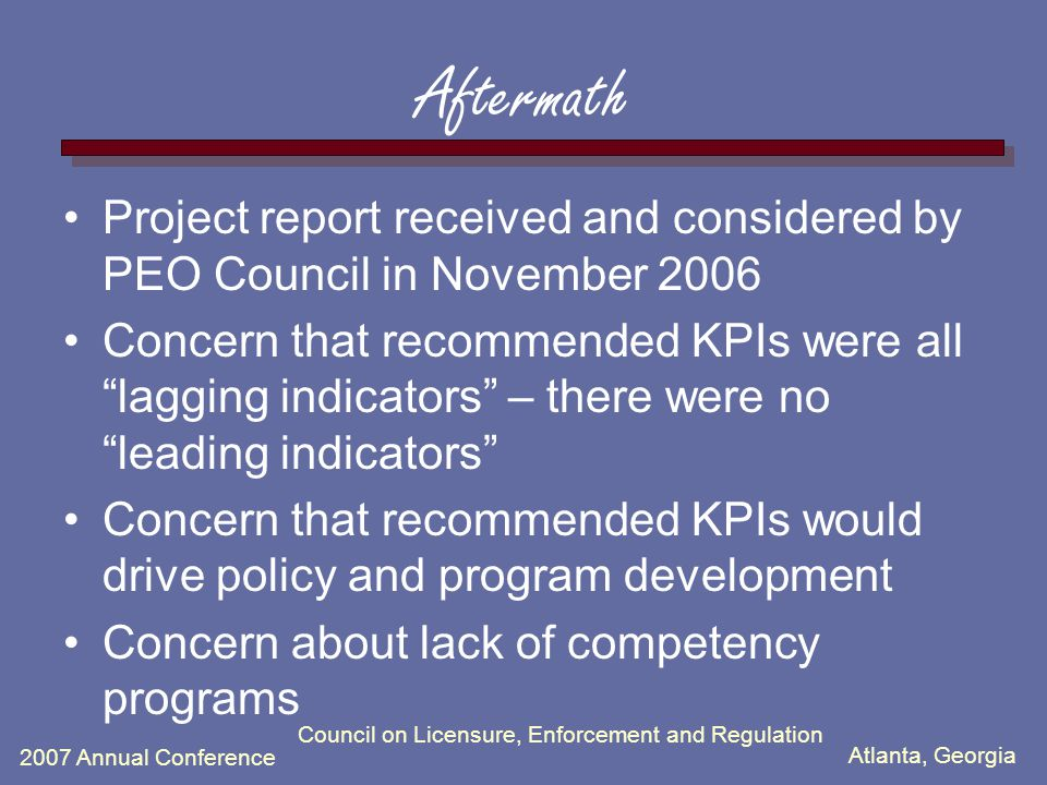 Atlanta, Georgia 2007 Annual Conference Council on Licensure, Enforcement and Regulation Aftermath Project report received and considered by PEO Council in November 2006 Concern that recommended KPIs were all lagging indicators – there were no leading indicators Concern that recommended KPIs would drive policy and program development Concern about lack of competency programs