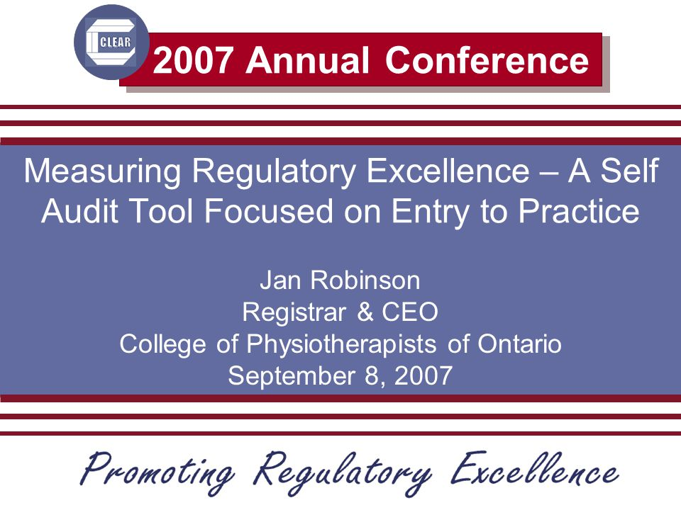 2007 Annual Conference Measuring Regulatory Excellence – A Self Audit Tool Focused on Entry to Practice Jan Robinson Registrar & CEO College of Physiotherapists of Ontario September 8, 2007