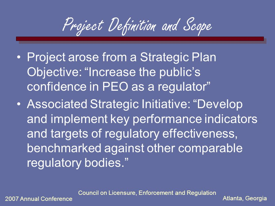 Atlanta, Georgia 2007 Annual Conference Council on Licensure, Enforcement and Regulation Project Definition and Scope Project arose from a Strategic Plan Objective: Increase the public's confidence in PEO as a regulator Associated Strategic Initiative: Develop and implement key performance indicators and targets of regulatory effectiveness, benchmarked against other comparable regulatory bodies.