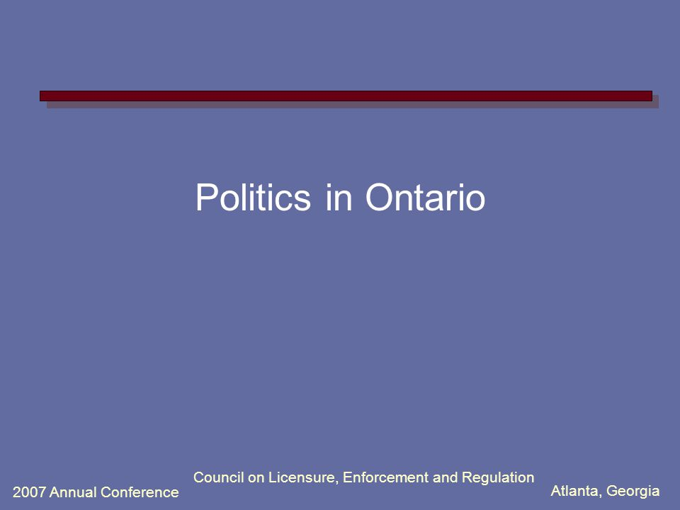 Atlanta, Georgia 2007 Annual Conference Council on Licensure, Enforcement and Regulation Politics in Ontario