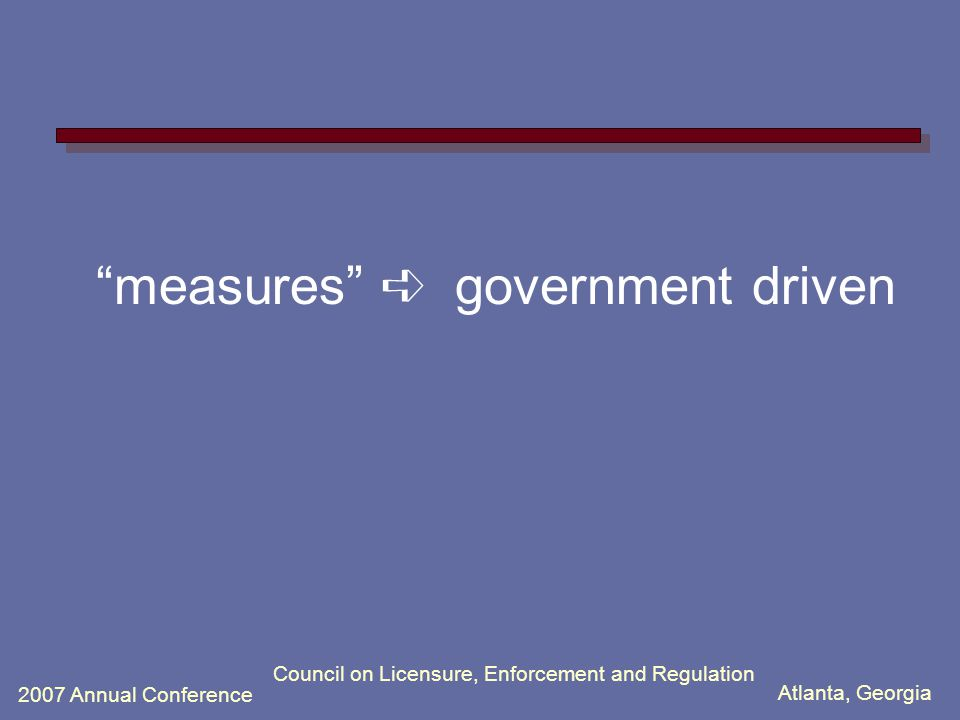 Atlanta, Georgia 2007 Annual Conference Council on Licensure, Enforcement and Regulation measures ➪ government driven