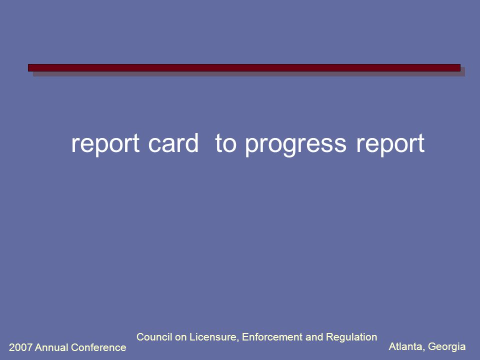 Atlanta, Georgia 2007 Annual Conference Council on Licensure, Enforcement and Regulation report card to progress report