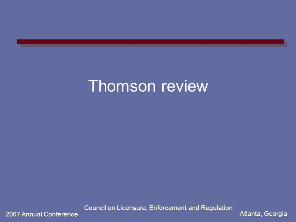 Atlanta, Georgia 2007 Annual Conference Council on Licensure, Enforcement and Regulation Thomson review