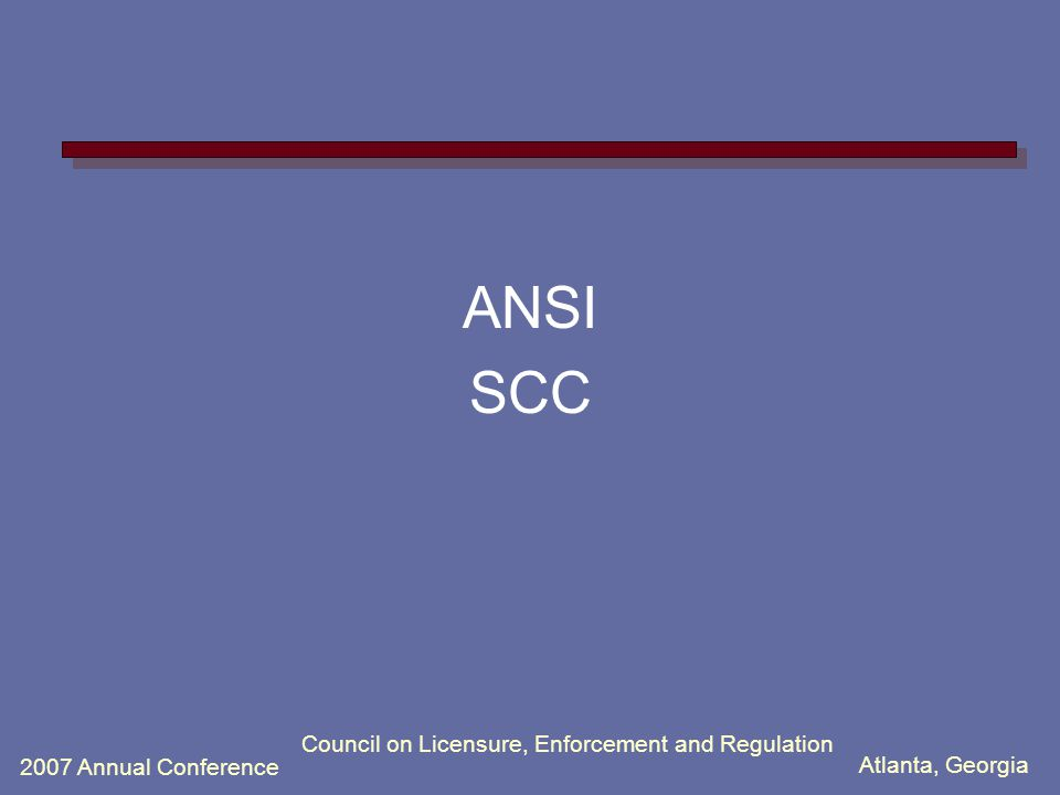 Atlanta, Georgia 2007 Annual Conference Council on Licensure, Enforcement and Regulation ANSI SCC