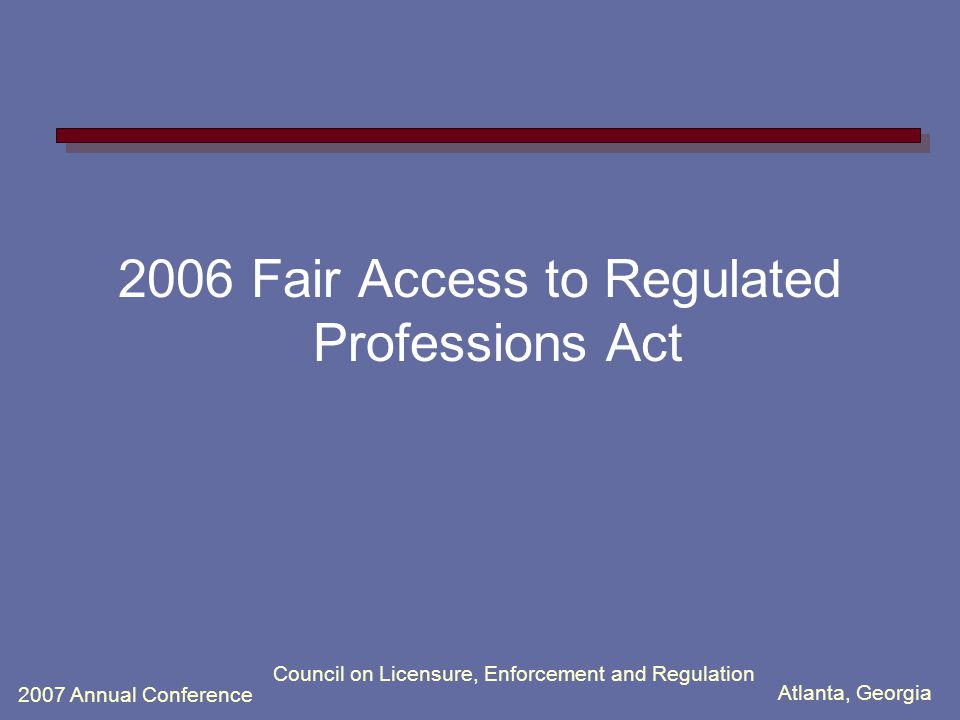 Atlanta, Georgia 2007 Annual Conference Council on Licensure, Enforcement and Regulation 2006 Fair Access to Regulated Professions Act