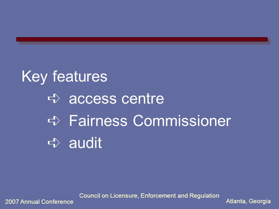 Atlanta, Georgia 2007 Annual Conference Council on Licensure, Enforcement and Regulation Key features ➪ access centre ➪ Fairness Commissioner ➪ audit