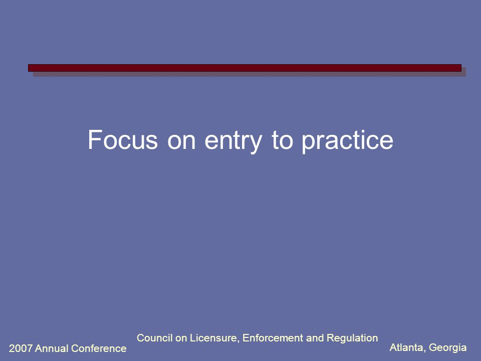 Atlanta, Georgia 2007 Annual Conference Council on Licensure, Enforcement and Regulation Focus on entry to practice