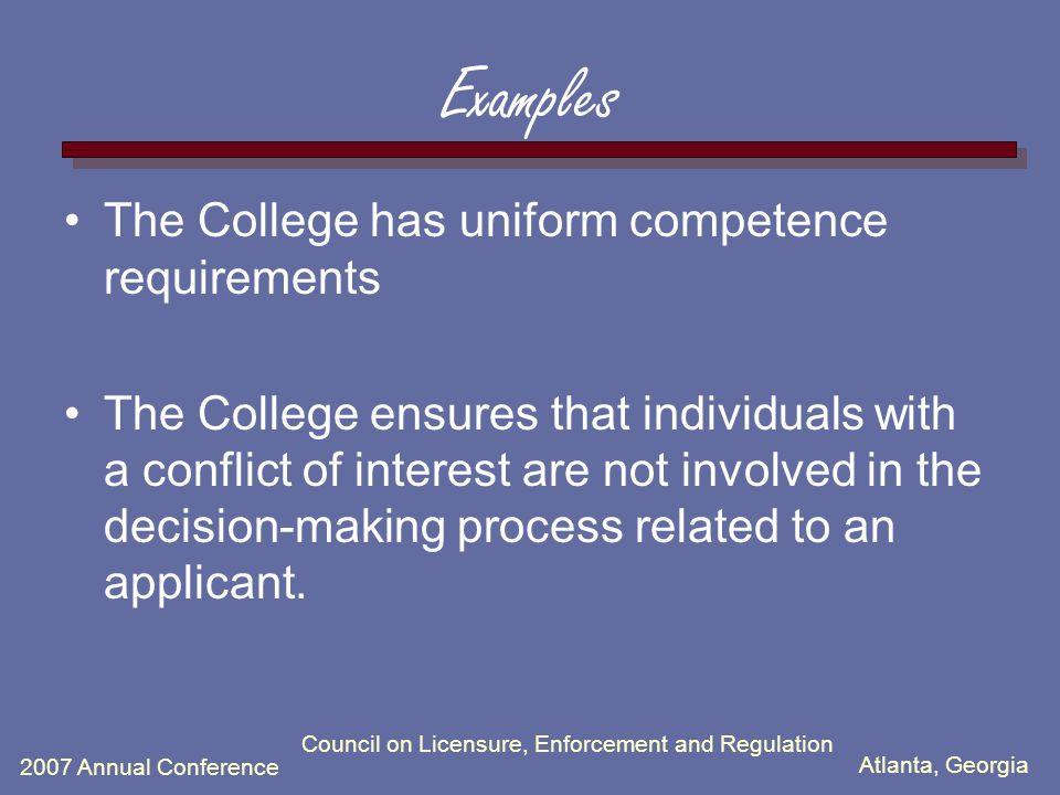 Atlanta, Georgia 2007 Annual Conference Council on Licensure, Enforcement and Regulation Examples The College has uniform competence requirements The College ensures that individuals with a conflict of interest are not involved in the decision-making process related to an applicant.