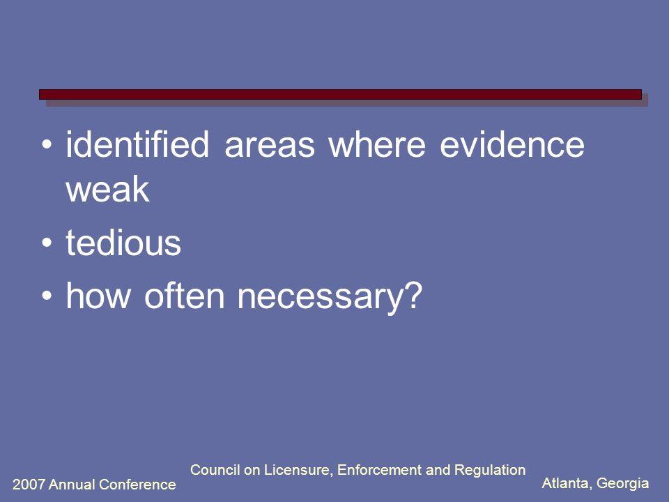 Atlanta, Georgia 2007 Annual Conference Council on Licensure, Enforcement and Regulation identified areas where evidence weak tedious how often necessary