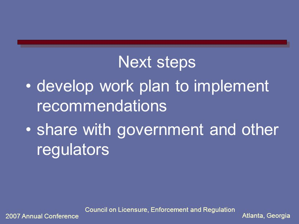 Atlanta, Georgia 2007 Annual Conference Council on Licensure, Enforcement and Regulation Next steps develop work plan to implement recommendations share with government and other regulators
