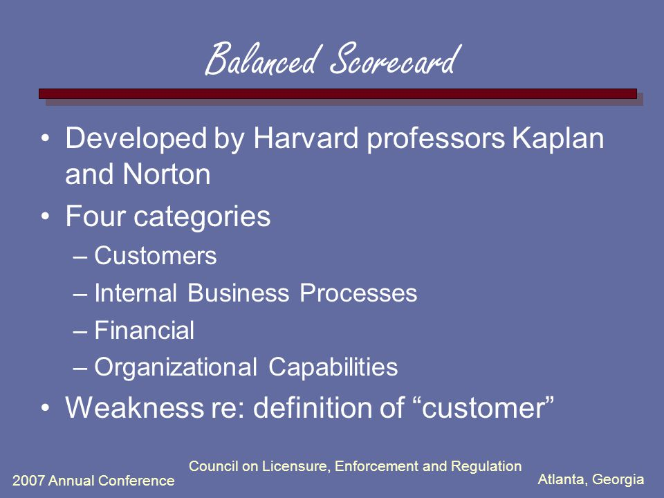 Atlanta, Georgia 2007 Annual Conference Council on Licensure, Enforcement and Regulation Balanced Scorecard Developed by Harvard professors Kaplan and Norton Four categories –Customers –Internal Business Processes –Financial –Organizational Capabilities Weakness re: definition of customer
