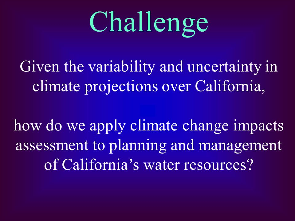 Challenge Given the variability and uncertainty in climate projections over California, how do we apply climate change impacts assessment to planning