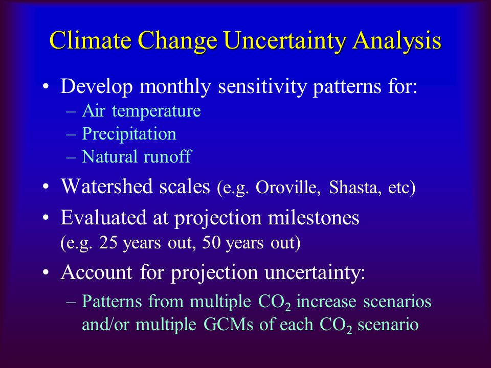 Climate Change Uncertainty Analysis Develop monthly sensitivity patterns for: –Air temperature –Precipitation –Natural runoff Watershed scales (e.g. O
