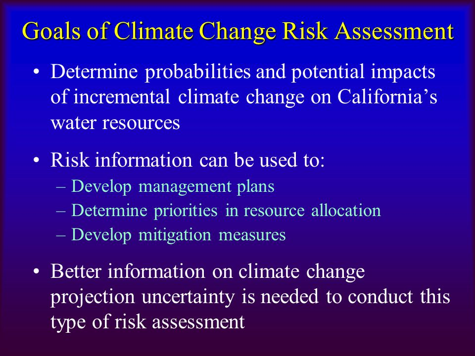 Goals of Climate Change Risk Assessment Determine probabilities and potential impacts of incremental climate change on California's water resources Ri