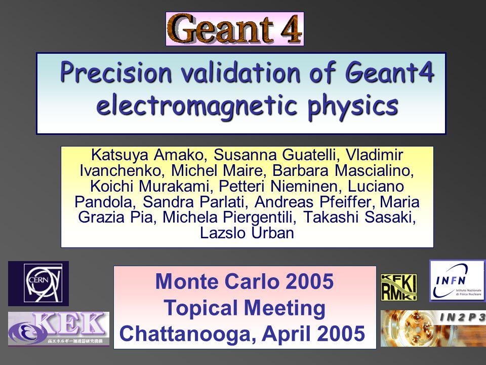 Precision validation of Geant4 electromagnetic physics Katsuya Amako, Susanna Guatelli, Vladimir Ivanchenko, Michel Maire, Barbara Mascialino, Koichi