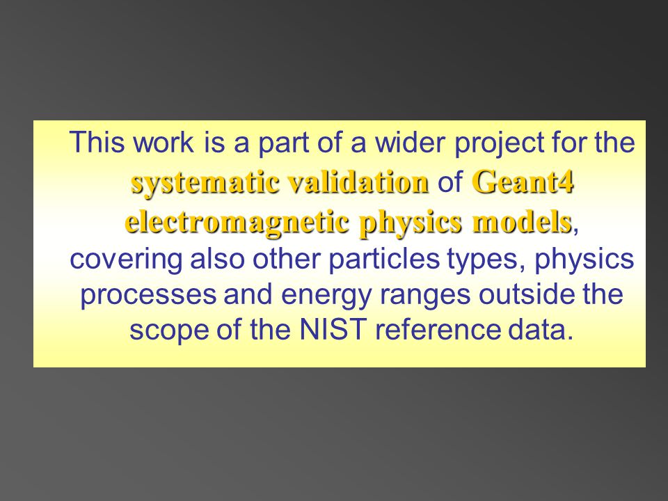 systematic validationGeant4 electromagnetic physics models This work is a part of a wider project for the systematic validation of Geant4 electromagnetic physics models, covering also other particles types, physics processes and energy ranges outside the scope of the NIST reference data.