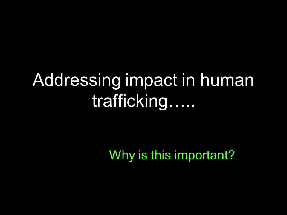Addressing impact in human trafficking….. Why is this important