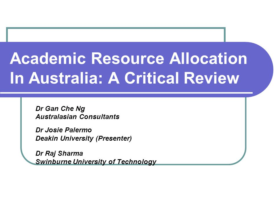 Academic Resource Allocation In Australia: A Critical Review Dr Gan Che Ng Australasian Consultants Dr Josie Palermo Deakin University (Presenter) Dr Raj Sharma Swinburne University of Technology
