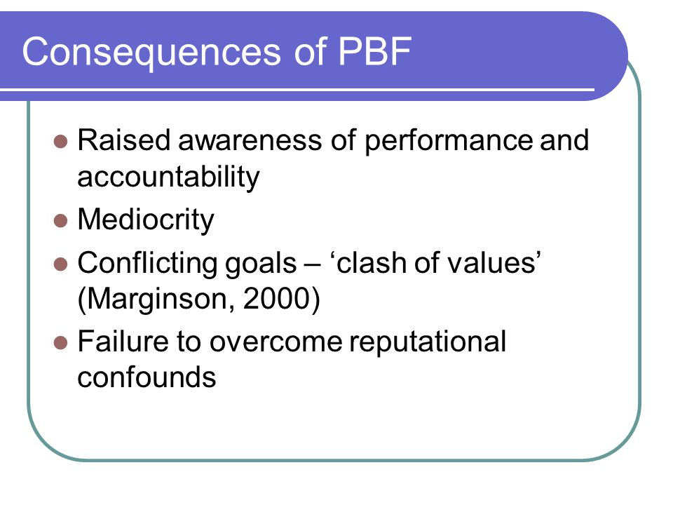 Consequences of PBF Raised awareness of performance and accountability Mediocrity Conflicting goals – 'clash of values' (Marginson, 2000) Failure to overcome reputational confounds