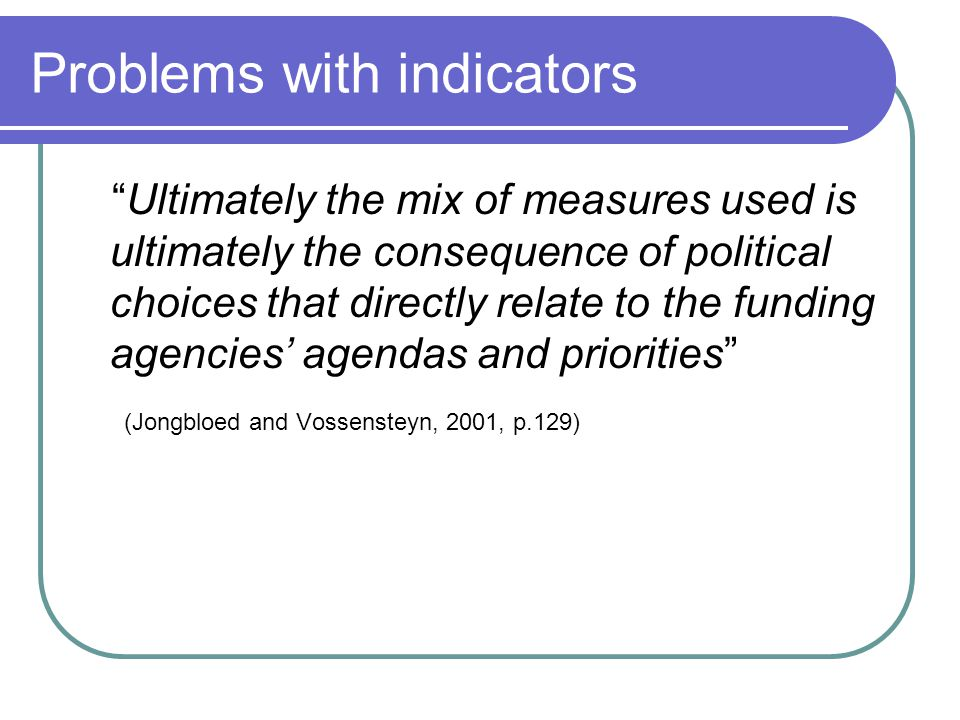Problems with indicators Ultimately the mix of measures used is ultimately the consequence of political choices that directly relate to the funding agencies' agendas and priorities (Jongbloed and Vossensteyn, 2001, p.129)