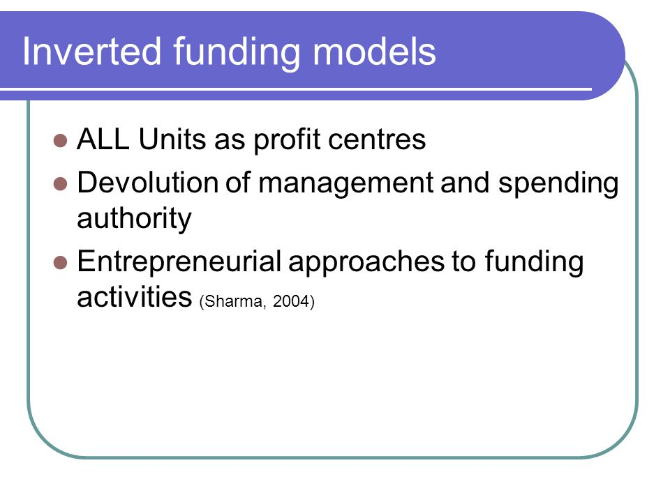 Inverted funding models ALL Units as profit centres Devolution of management and spending authority Entrepreneurial approaches to funding activities (Sharma, 2004)