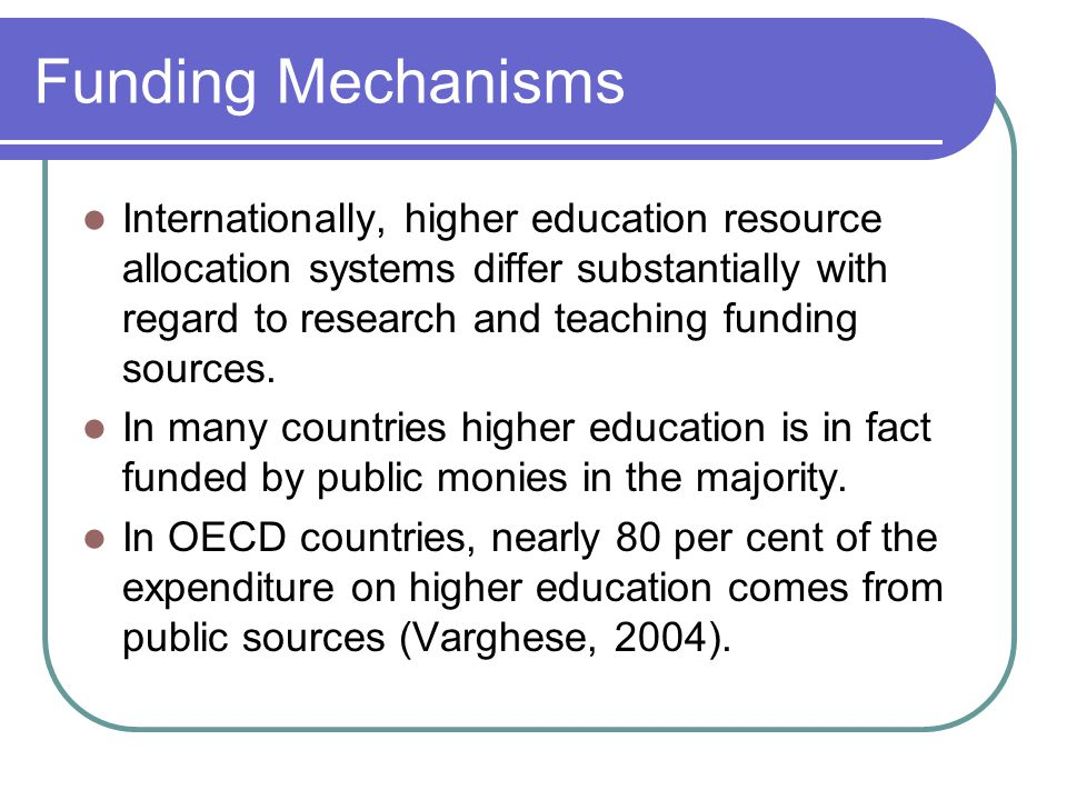 Funding Mechanisms Internationally, higher education resource allocation systems differ substantially with regard to research and teaching funding sources.