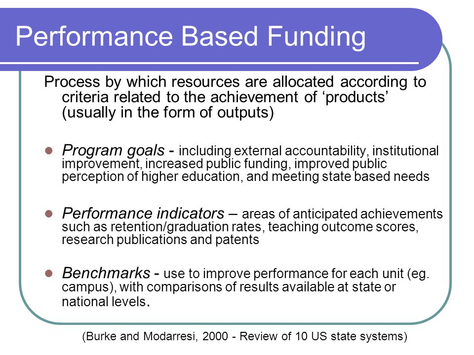 Performance Based Funding Process by which resources are allocated according to criteria related to the achievement of 'products' (usually in the form of outputs) Program goals - including external accountability, institutional improvement, increased public funding, improved public perception of higher education, and meeting state based needs Performance indicators – areas of anticipated achievements such as retention/graduation rates, teaching outcome scores, research publications and patents Benchmarks - use to improve performance for each unit (eg.