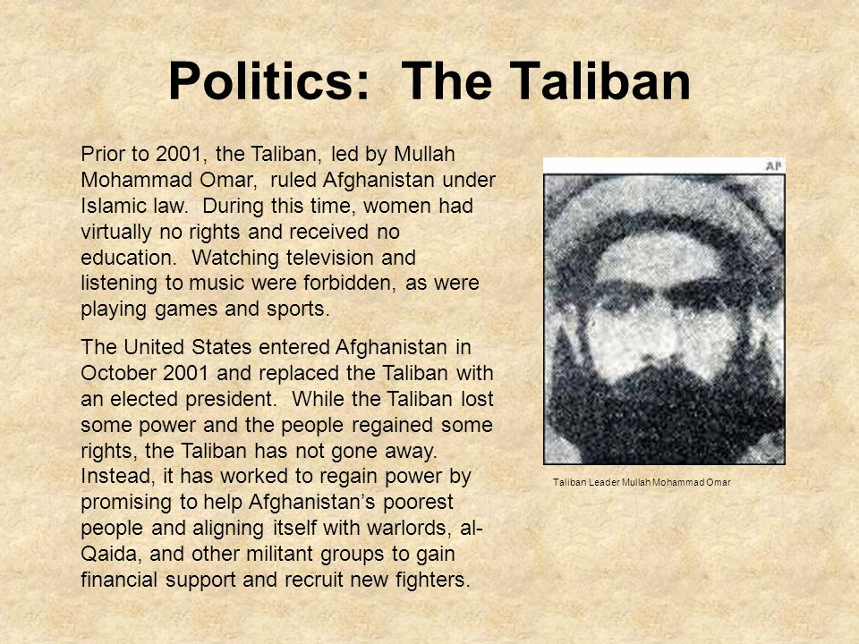 Politics: The Taliban Prior to 2001, the Taliban, led by Mullah Mohammad Omar, ruled Afghanistan under Islamic law.