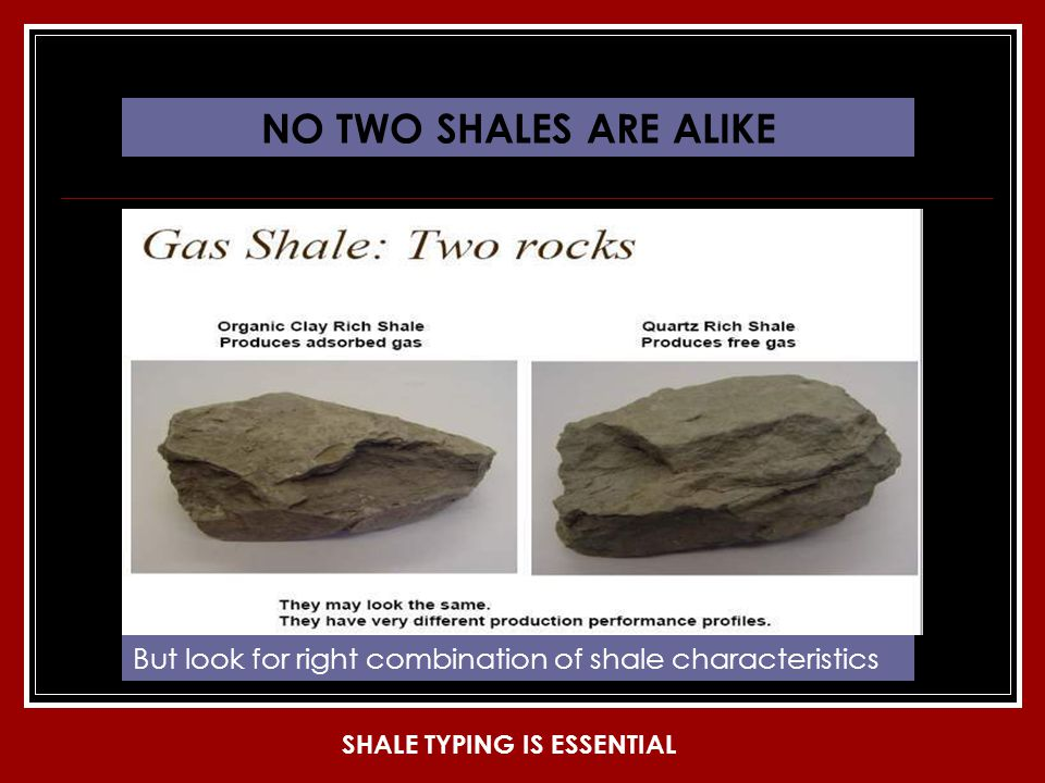 NO TWO SHALES ARE ALIKE But look for right combination of shale characteristics SHALE TYPING IS ESSENTIAL