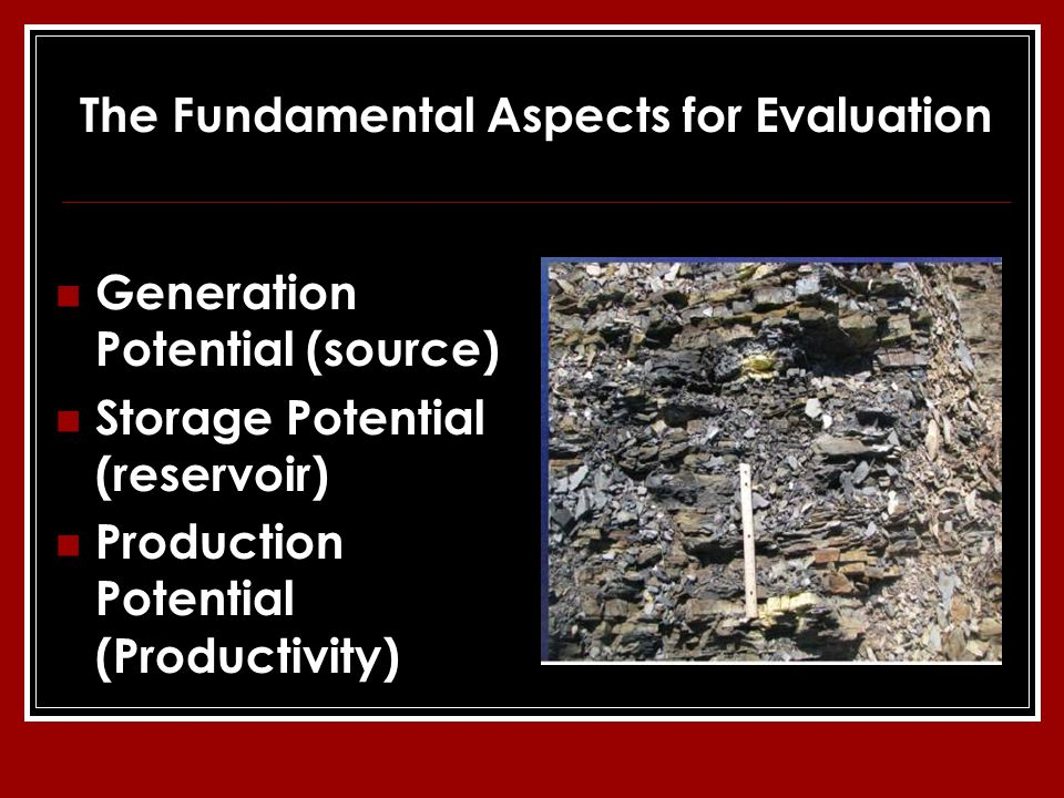 Generation Potential (source) Storage Potential (reservoir) Production Potential (Productivity) The Fundamental Aspects for Evaluation