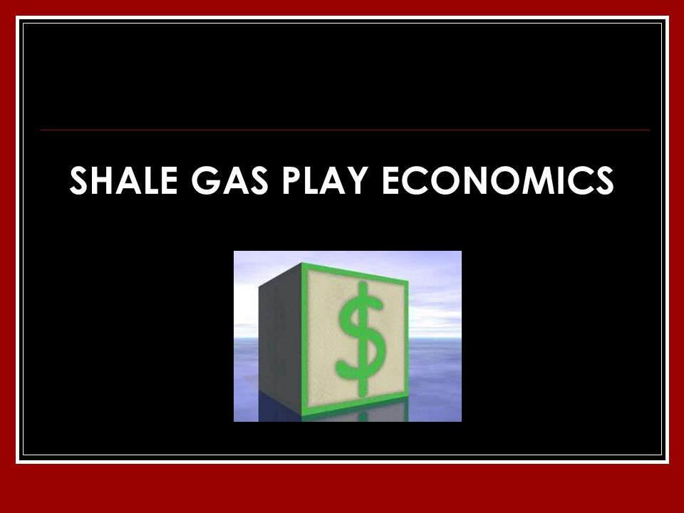 SHALE GAS PLAY ECONOMICS
