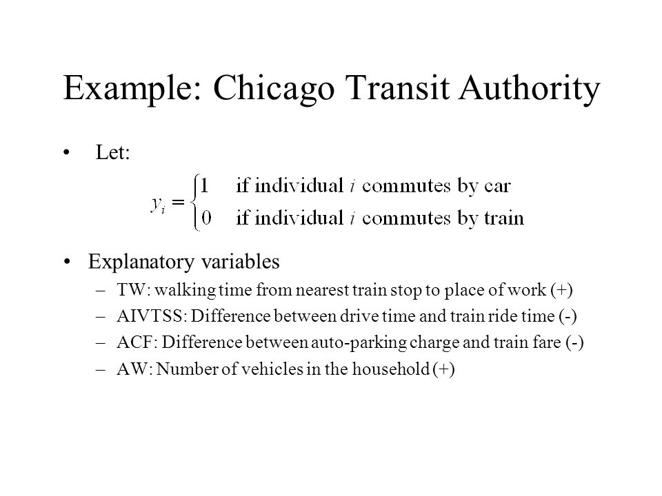 Example: Chicago Transit Authority Explanatory variables –TW: walking time from nearest train stop to place of work (+) –AIVTSS: Difference between drive time and train ride time (-) –ACF: Difference between auto-parking charge and train fare (-) –AW: Number of vehicles in the household (+) Let: