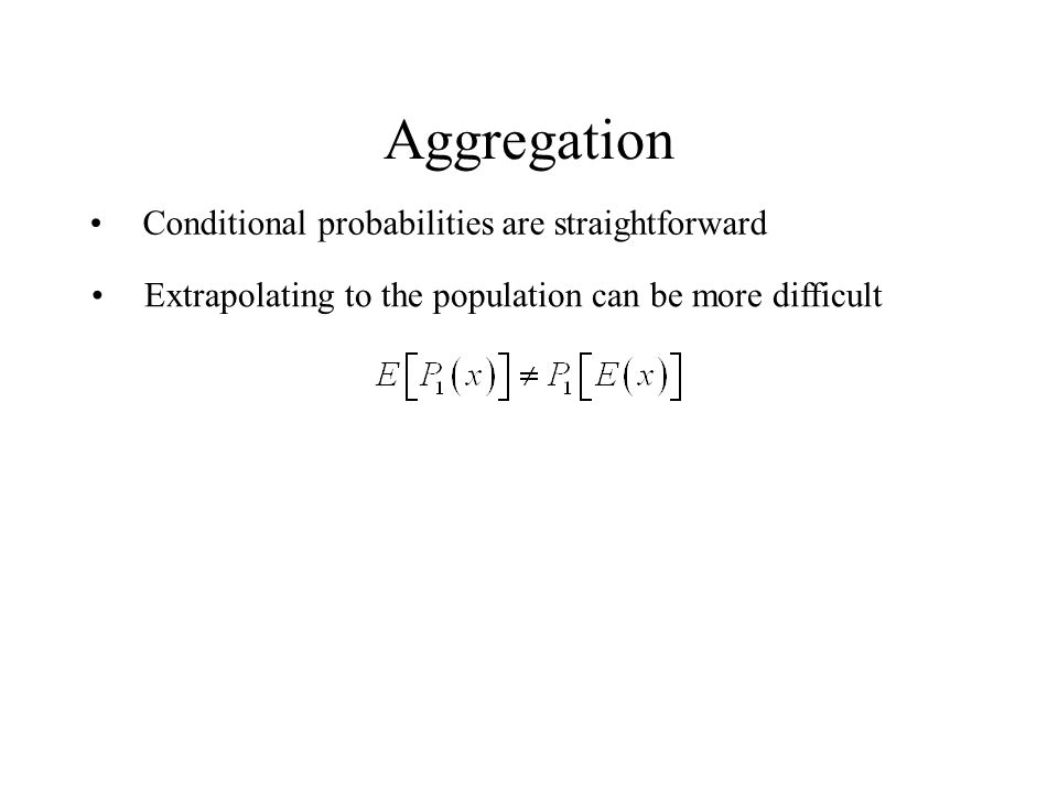 Aggregation Conditional probabilities are straightforward Extrapolating to the population can be more difficult