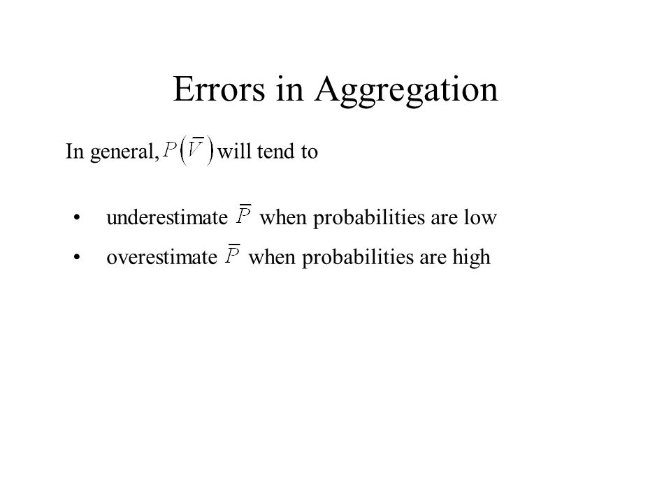 Errors in Aggregation In general, will tend to underestimate when probabilities are low overestimate when probabilities are high