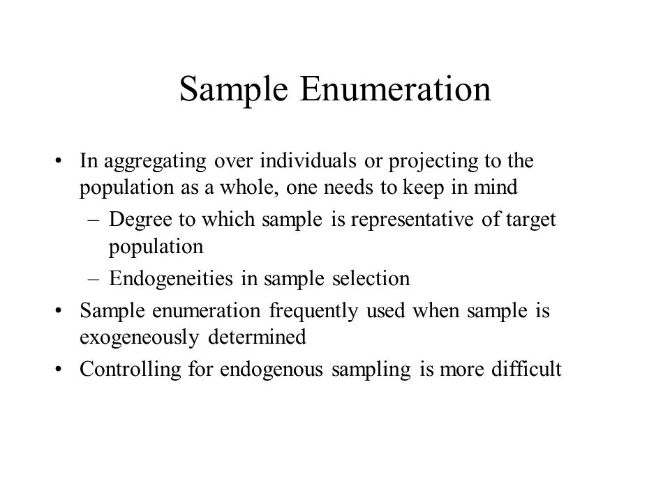 Sample Enumeration In aggregating over individuals or projecting to the population as a whole, one needs to keep in mind –Degree to which sample is representative of target population –Endogeneities in sample selection Sample enumeration frequently used when sample is exogeneously determined Controlling for endogenous sampling is more difficult