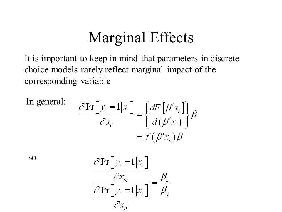 Marginal Effects It is important to keep in mind that parameters in discrete choice models rarely reflect marginal impact of the corresponding variable In general: so