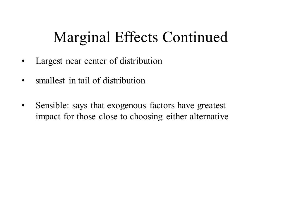 Marginal Effects Continued Largest near center of distribution smallest in tail of distribution Sensible: says that exogenous factors have greatest impact for those close to choosing either alternative
