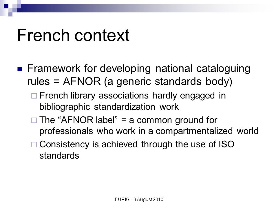 EURIG - 8 August 2010 French context Framework for developing national cataloguing rules = AFNOR (a generic standards body)  French library associations hardly engaged in bibliographic standardization work  The AFNOR label = a common ground for professionals who work in a compartmentalized world  Consistency is achieved through the use of ISO standards