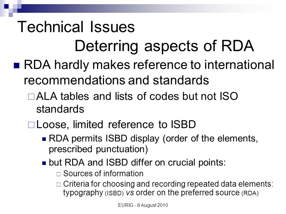 EURIG - 8 August 2010 Technical Issues Deterring aspects of RDA RDA hardly makes reference to international recommendations and standards  ALA tables and lists of codes but not ISO standards  Loose, limited reference to ISBD RDA permits ISBD display (order of the elements, prescribed punctuation) but RDA and ISBD differ on crucial points:  Sources of information  Criteria for choosing and recording repeated data elements: typography (ISBD) vs order on the preferred source (RDA)