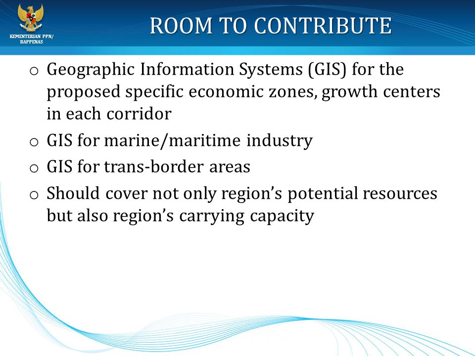 KEMENTERIAN PPN/ BAPPENAS ROOM TO CONTRIBUTE o Geographic Information Systems (GIS) for the proposed specific economic zones, growth centers in each c