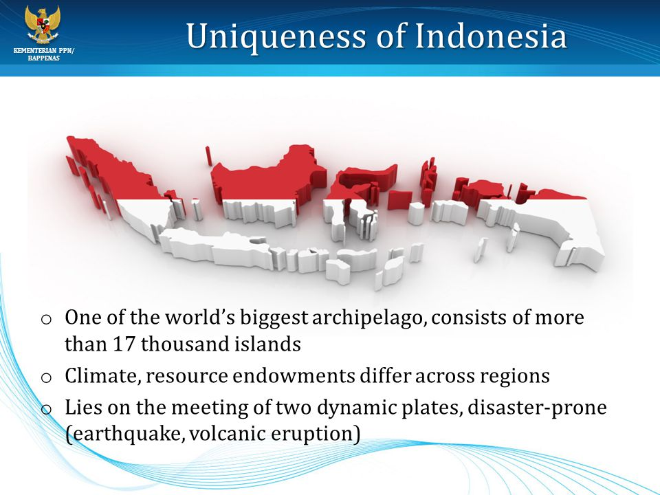 BAPPENAS Uniqueness of Indonesia o One of the world's biggest archipelago, consists of more than 17 thousand islands o Climate, resource endowments di