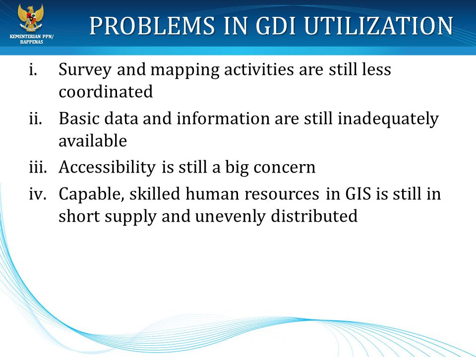 KEMENTERIAN PPN/ BAPPENAS PROBLEMS IN GDI UTILIZATION i.Survey and mapping activities are still less coordinated ii.Basic data and information are sti