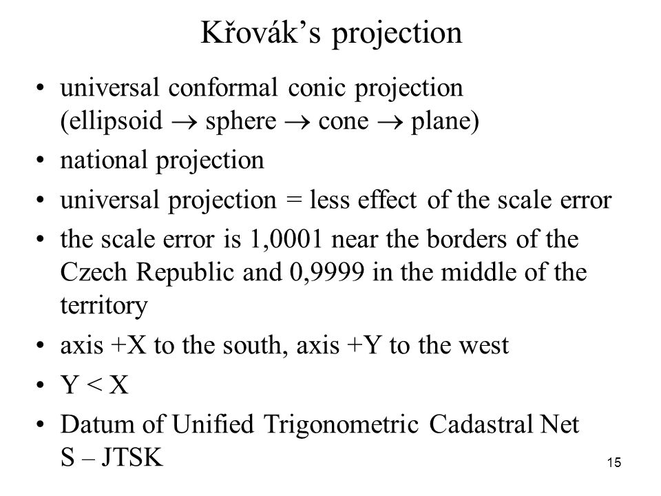 Křovák's projection universal conformal conic projection (ellipsoid  sphere  cone  plane) national projection universal projection = less effect of the scale error the scale error is 1,0001 near the borders of the Czech Republic and 0,9999 in the middle of the territory axis +X to the south, axis +Y to the west Y < X Datum of Unified Trigonometric Cadastral Net S – JTSK 15