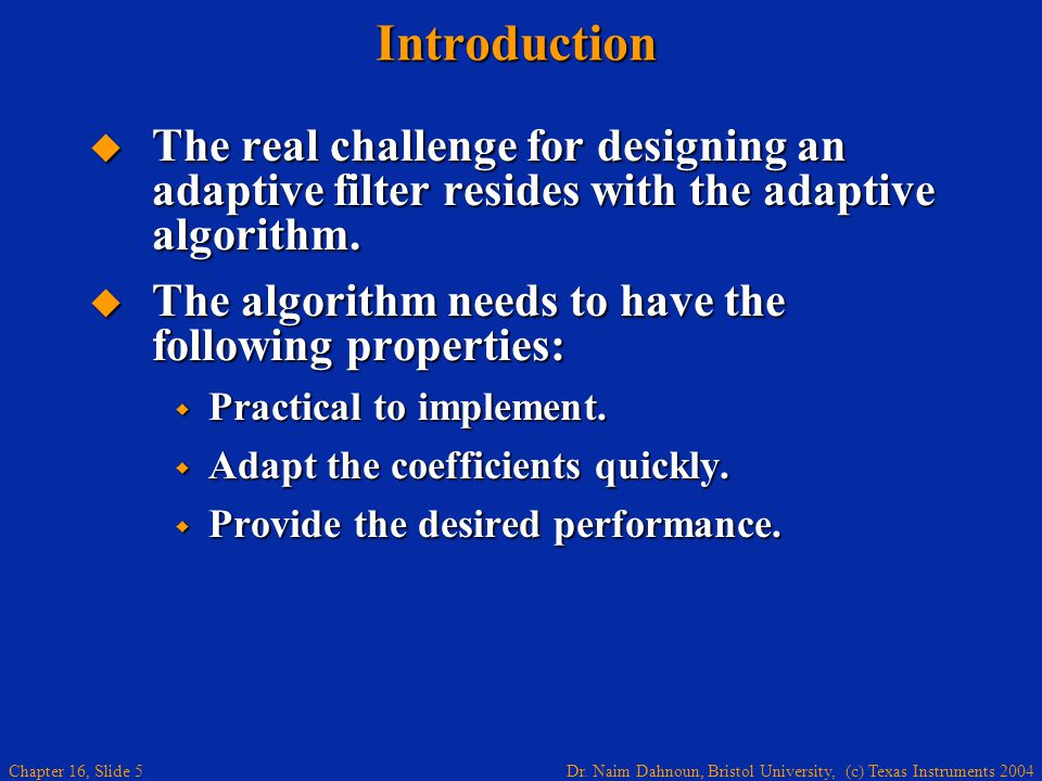 Dr. Naim Dahnoun, Bristol University, (c) Texas Instruments 2004 Chapter 16, Slide 5Introduction  The real challenge for designing an adaptive filter